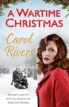 A Wartime Christmas - the Sunday Times bestselling family saga, perfect for Christmas 2018 ebook by Carol Rivers