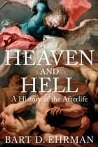 Heaven and Hell - A History of the Afterlife ebook by Bart D. Ehrman