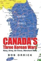 Canada's Three Korean Wars - Navy, Army, Air Force, Merchant Navy ebook by Bob Orrick