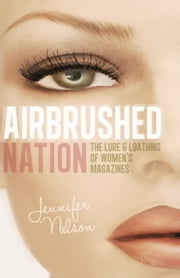 Airbrushed Nation - The Lure and Loathing of Women's Magazines ebook by Jennifer Nelson