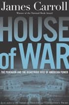 House of War - The Pentagon and the Disastrous Rise of American Power ebook by James Carroll