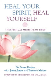 Heal Your Spirit, Heal Yourself - The Spiritual Medicine of Tibet ebook by Dr. Pema Dorjee with Janet Jones and Terence Moore, foreword by His Holiness the Dalai Lama