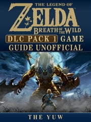 Legend of Zelda Breath of the Wild DLC Pack 1 Game Guide Unofficial ebook by The Yuw