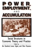 Power, Employment and Accumulation - Social Structures in Economic Theory and Policy ebook by Jim Stanford, Lance Taylor, Brant Houston