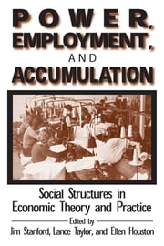 Power, Employment and Accumulation - Social Structures in Economic Theory and Policy ebook by Jim Stanford,Lance Taylor,Brant Houston