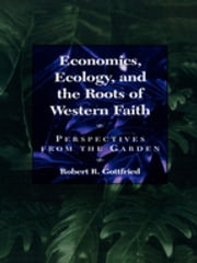 Economics, Ecology, and the Roots of Western Faith - Perspectives from the Garden ebook by Robert R. Gottfried