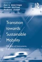 Transition towards Sustainable Mobility - The Role of Instruments, Individuals and Institutions ebook by Yoram Shiftan, Harry Geerlings