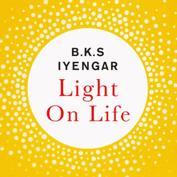 Light on Life - The Yoga Journey to Wholeness, Inner Peace and Ultimate Freedom audiobook by B.K.S. Iyengar