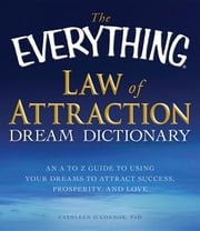 The Everything Law of Attraction Dream Dictionary: An A-Z Guide to Using Your Dreams to Attract Success, Prosperity, and Love ebook by O. Connor, Cathleen