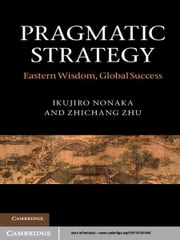 Pragmatic Strategy - Eastern Wisdom, Global Success ebook by Ikujiro Nonaka,Professor Zhichang Zhu