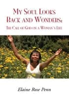 My Soul Looks Back and Wonders: The Call of God on a Woman's Life ebook by Elaine Rose Penn