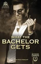 What the Bachelor Gets ebook by Kristina Knight
