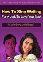 How to Stop Waiting for a Jerk to Love You Back ebook by Annie Kaszina