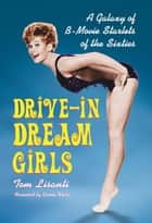 Drive-in Dream Girls - A Galaxy of B-Movie Starlets of the Sixties ebook by Tom Lisanti