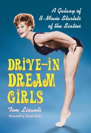 Drive-in Dream Girls: A Galaxy of B-Movie Starlets of the Sixties ebook by Tom Lisanti