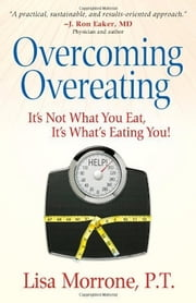 Overcoming Overeating - It's Not What You Eat, It's What's Eating You! ebook by Lisa Morrone