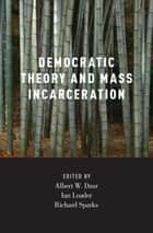Democratic Theory and Mass Incarceration ebook by Albert Dzur, Ian Loader, Richard Sparks