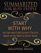 Start With Why - Summarized for Busy People: How Great Leaders Inspire Everyone to Take Action: Based on the Book by Simon Sinek ebook by Goldmine Reads