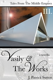 Vasily & The Works (Tales from the Middle Empires Vol III) ebook by J. Patrick Sutton