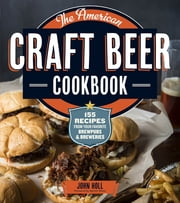 The American Craft Beer Cookbook - 155 Recipes from Your Favorite Brewpubs and Breweries ebook by John Holl