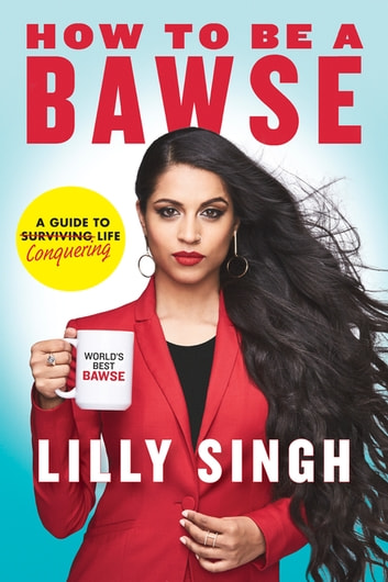 How to Be a Bawse - A Guide to Conquering Life ebook by Lilly Singh