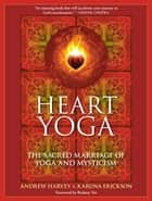 Heart Yoga - The Sacred Marriage of Yoga and Mysticism ebook by Andrew Harvey, Karuna Erickson, Rodney Yee