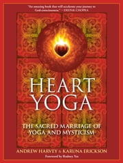 Heart Yoga - The Sacred Marriage of Yoga and Mysticism ebook by Andrew Harvey,Karuna Erickson,Rodney Yee