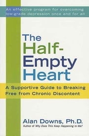 The Half-Empty Heart - A Supportive Guide to Breaking Free from Chronic Discontent ebook by Alan Downs, Ph.D.