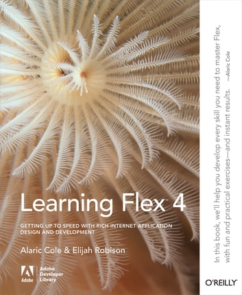 Learning Flex 4 - Getting Up to Speed with Rich Internet Application Design and Development ebook by Alaric Cole,Elijah Robison