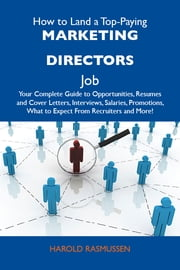 How to Land a Top-Paying Marketing directors Job: Your Complete Guide to Opportunities, Resumes and Cover Letters, Interviews, Salaries, Promotions, What to Expect From Recruiters and More ebook by Rasmussen Harold