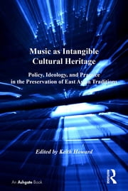 Music as Intangible Cultural Heritage - Policy, Ideology, and Practice in the Preservation of East Asian Traditions ebook by Keith Howard