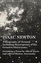 Isaac Newton - A Biography of Newton Including Descriptions of his Greatest Discoveries - Including a Poem by Alfred Noyes and a Brief History Astronomy ebook by Various