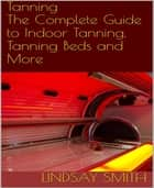 Tanning - The Complete Guide to Indoor Tanning, Tanning Beds and More ebook by Lindsay Smith