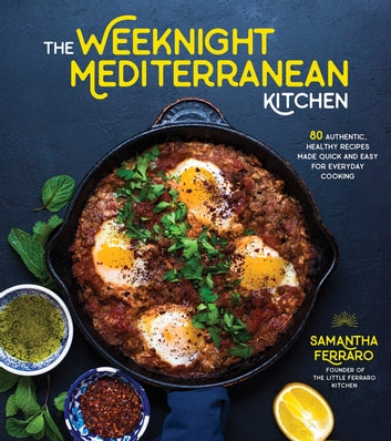 The Weeknight Mediterranean Kitchen - 80 Authentic, Healthy Recipes Made Quick and Easy for Everyday Cooking eBook by Samantha Ferraro