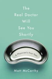 The Real Doctor Will See You Shortly - A Physician's First Year ebook by Matt McCarthy