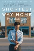 Shortest Way Home: One Mayor's Challenge and a Model for America's Future ebook by Pete Buttigieg