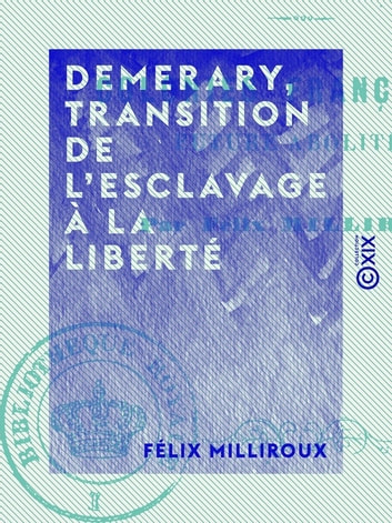 Demerary, transition de l'esclavage à la liberté - Colonies françaises, future abolition ebook by Félix Milliroux