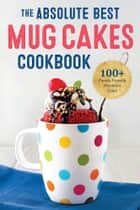 The Absolute Best Mug Cakes Cookbook: 100 Family-Friendly Microwave Cakes ebook by