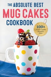 The Absolute Best Mug Cakes Cookbook: 100 Family-Friendly Microwave Cakes ebook by Kobo.Web.Store.Products.Fields.ContributorFieldViewModel
