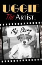 Uggie, the Artist: My Story ebook by Uggie