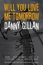 Will You Love Me Tomorrow ebook by Danny Gillan