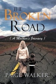 THE BROKEN ROAD - ( A MOTHER'S JOURNEY ) ebook by Paige Walker