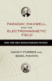 Faraday, Maxwell, and the Electromagnetic Field - How Two Men Revolutionized Physics ebook by Nancy Forbes,Basil Mahon