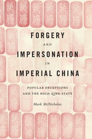 Forgery and Impersonation in Imperial China - Popular Deceptions and the High Qing State ebook by Mark P. McNicholas