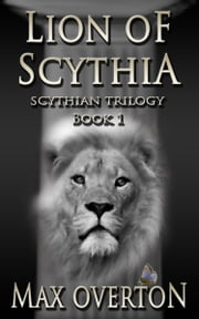 Scythian Trilogy Book 1: Lion of Scythia ebook by Max Overton