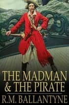The Madman and the Pirate ebook by R.M. Ballantyne