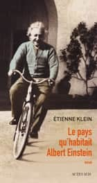 Le pays qu'habitait Albert Einstein eBook by Etienne Klein