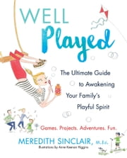 Well Played - The Ultimate Guide to Awakening Your Family's Playful Spirit ebook by Meredith Sinclair