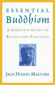Essential Buddhism - A Complete Guide to Beliefs and Practices ebook by Jack Maguire
