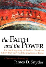 The Faith and the Power: The Inspiring Story of the First Christians - And How They Survived the Madness of Rome ebook by James D. Snyder